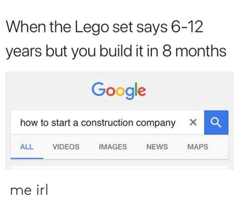 Google, Lego, and News: When the Lego set says 6-12  years but you build it in 8 months  Google  how to start a construction company X  ALL VIDEOS IMAGES NEWS MAPS me irl