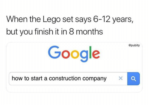 Google, Lego, and Memes: When the Lego set says 6-12 years,  but you finish it in 8 months  @pubity  Google  how to start a construction company X C
