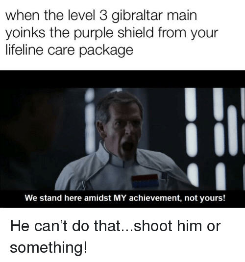 Purple, Shield, and Lifeline: when the level 3 gibraltar mairn  yoinks the purple shield from your  lifeline care package  We stand here amidst MY achievement, not yours!
