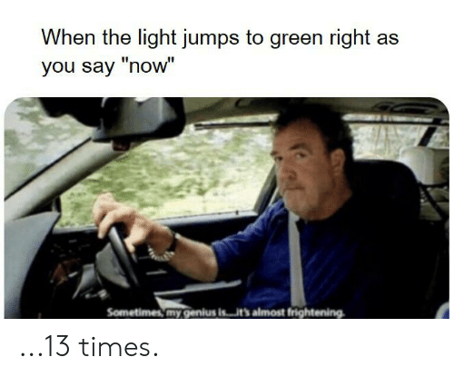 "Reddit, Genius, and Frightening: When the light jumps to green right as  you say ""now""  Sometimes my genius is...it's almost frightening ...13 times."