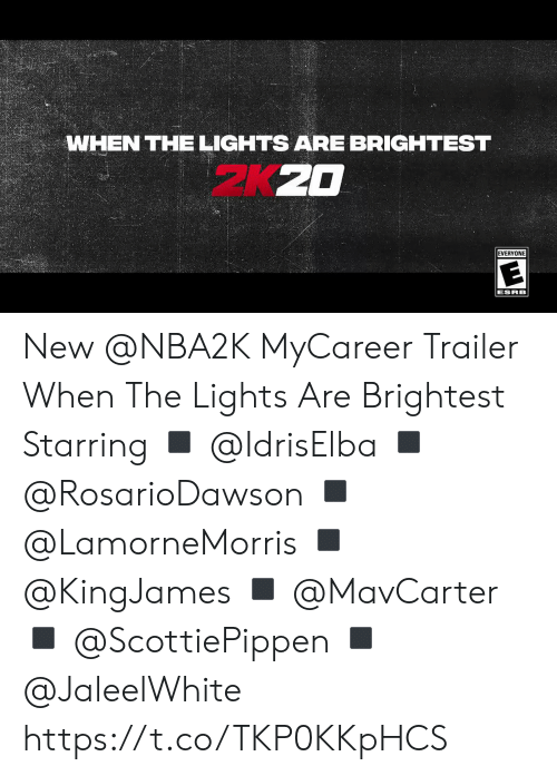 Memes, 🤖, and Lights: WHEN THE LIGHTS ARE BRIGHTEST  EVERYONE  ESRB New @NBA2K MyCareer Trailer When The Lights Are Brightest  Starring ◾️ @IdrisElba ◾️ @RosarioDawson  ◾️ @LamorneMorris  ◾️ @KingJames ◾️ @MavCarter ◾️ @ScottiePippen  ◾️ @JaleelWhite   https://t.co/TKP0KKpHCS