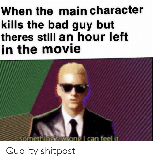 character: When the main character  kills the bad guy but  theres still an hour left  in the movie  somethingis Wrong I can feel it Quality shitpost
