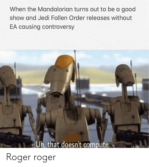 Jedi: When the Mandalorian turns out to be a good  show and Jedi Fallen Order releases without  EA causing controversy  Uh, that doesn't compute Roger roger