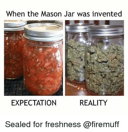 Weed, Marijuana, and Reality: When the Mason Jar was invented  EXPECTATION  REALITY Sealed for freshness @firemuff