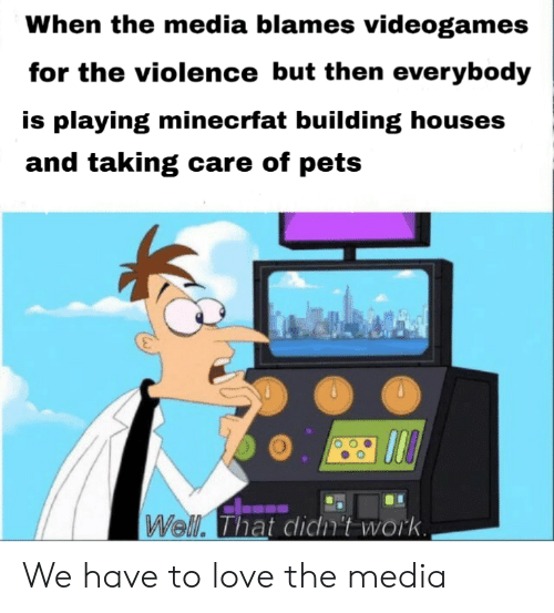 Love, Work, and Pets: When the media blames videogames  for the violence but then everybody  is playing minecrfat building houses  and taking care of pets  Well. That clicm't work We have to love the media