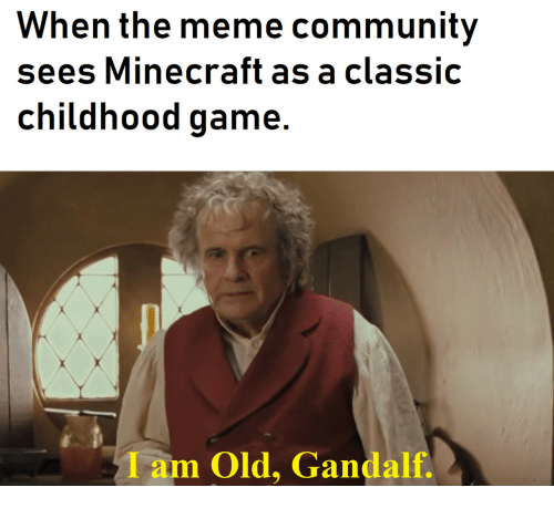 Community, Gandalf, and Meme: When the meme community  sees Minecraft as a classic  childhood game.  Iam Old, Gandalf