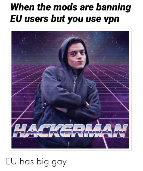 When the Mods Are Banning EU Users but You Use Vpn EU Has