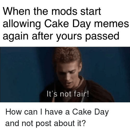 Memes, Cake, and How: When the mods start  allowing Cake Day memes  again after yours passed  It's not fair!