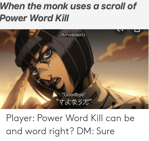 "Power, Word, and DnD: When the monk uses a scroll of  Power Word Kill  Arrivederci.  ""Goodbye"" Player: Power Word Kill can be and word right? DM: Sure"