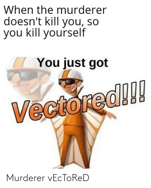kill yourself: When the murderer  doesn't kill you, so  you kill yourself  You just got  Vectored!!! Murderer vEcToReD