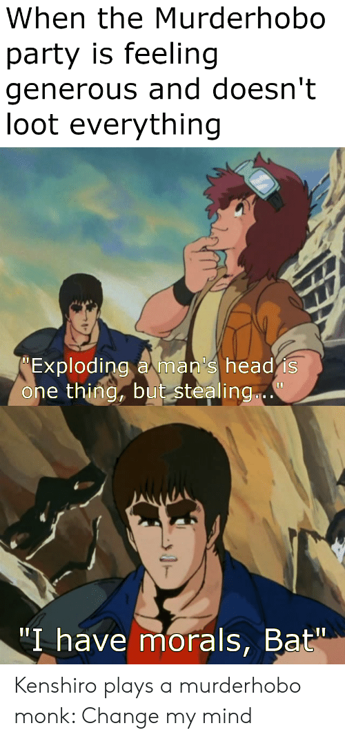 "Head, Party, and DnD: When the Murderhobo  party is feeling  generous and doesn't  loot everything  Exploding aman's head is  one thing, but stealing..  ""I have morals, Bat"" Kenshiro plays a murderhobo monk: Change my mind"