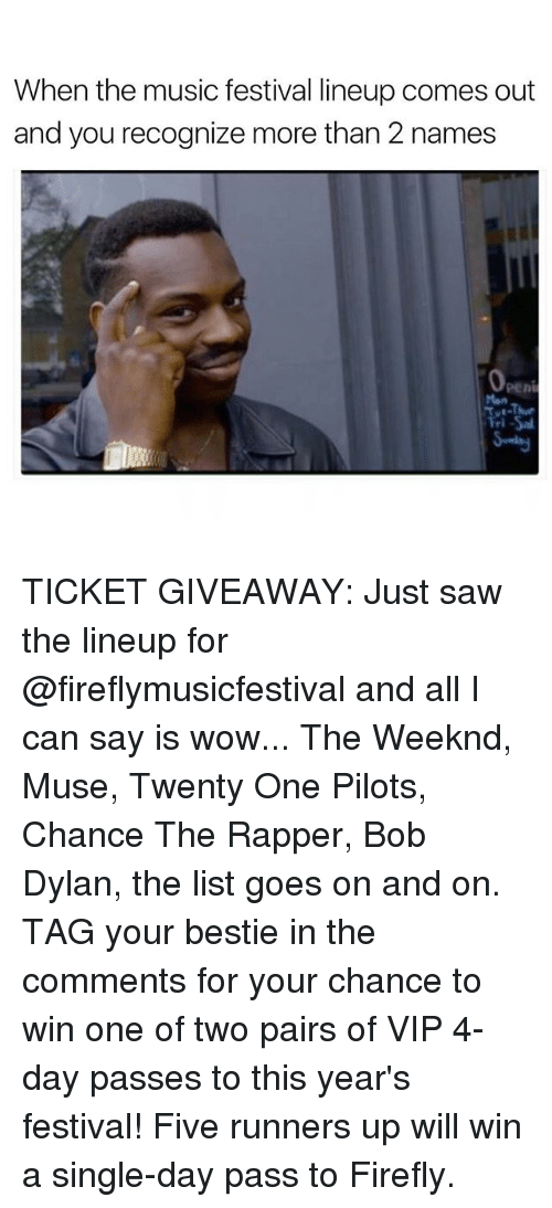 mused: When the music festival lineup comes out  and you recognize more than 2 names TICKET GIVEAWAY: Just saw the lineup for @fireflymusicfestival and all I can say is wow... The Weeknd, Muse, Twenty One Pilots, Chance The Rapper, Bob Dylan, the list goes on and on. TAG your bestie in the comments for your chance to win one of two pairs of VIP 4-day passes to this year's festival! Five runners up will win a single-day pass to Firefly.