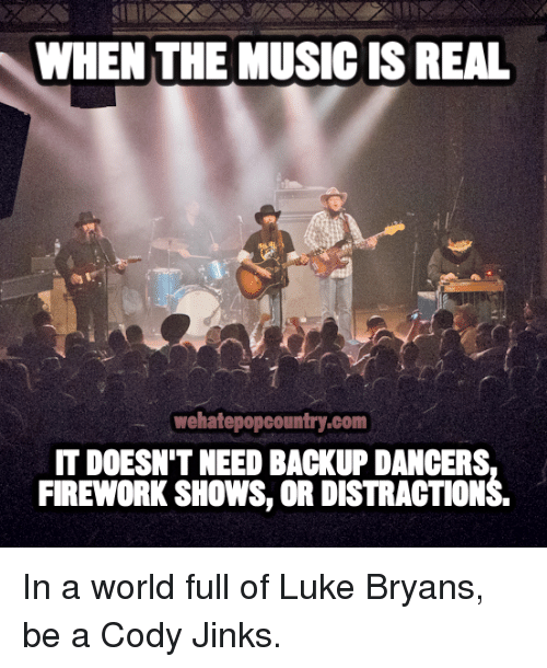 —˜: WHEN THE MUSIC IS REAL  wehatepopcountry.com  IT DOESN'T NEED BACKUP DANCERS  FIREWORK SHOWS, OR DISTRACTIONS In a world full of Luke Bryans, be a Cody Jinks.