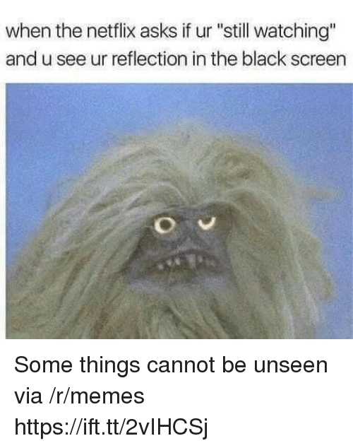 "Memes, Netflix, and Black: when the netflix asks if ur ""still watching""  and u see ur reflection in the black screen Some things cannot be unseen via /r/memes https://ift.tt/2vIHCSj"
