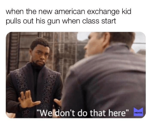"""Memes, American, and Gun: when the new american exchange kid  pulls out his gun when class start  """"Weldon't do that here""""  MEMES"""
