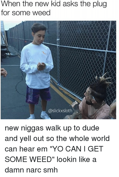 """Narcing: When the new kid asks the plug  for some weed  @slickxsloth new niggas walk up to dude and yell out so the whole world can hear em """"YO CAN I GET SOME WEED"""" lookin like a damn narc smh"""