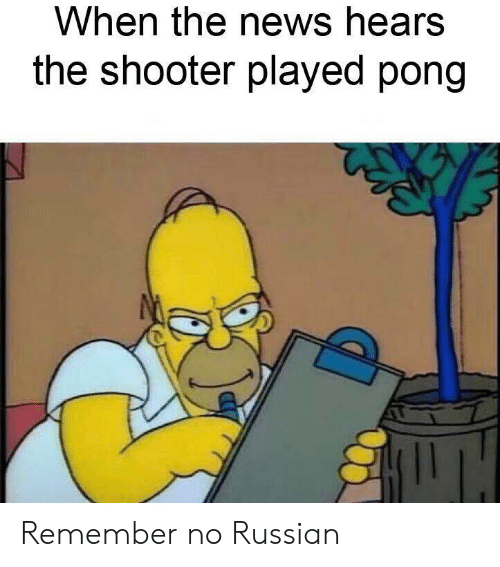 shooter: When the news hears  the shooter played pong Remember no Russian