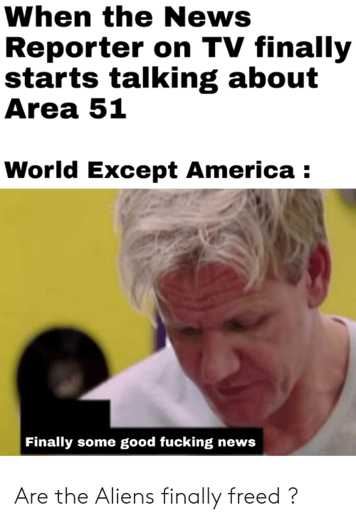 America, Fucking, and News: When the News  Reporter on TV finally  starts talking about  Area 51  World Except America  Finally some good fucking news Are the Aliens finally freed ?