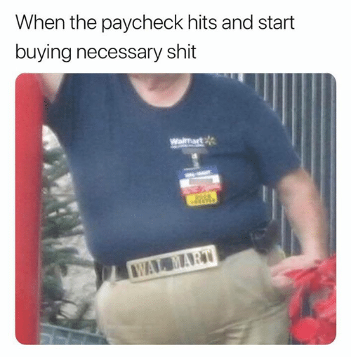 Shit, Wal Mart, and Paycheck: When the paycheck hits and start  buying necessary shit  Waimart  WAL MART