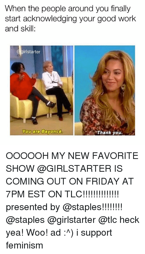Beyonce, Feminism, and Friday: When the people around you finally  start acknowledging your good work  and skill  d girlstarter  You are  Beyoncé  Thank you. OOOOOH MY NEW FAVORITE SHOW @GIRLSTARTER IS COMING OUT ON FRIDAY AT 7PM EST ON TLC!!!!!!!!!!!!!! presented by @staples!!!!!!!! @staples @girlstarter @tlc heck yea! Woo! ad :^) i support feminism