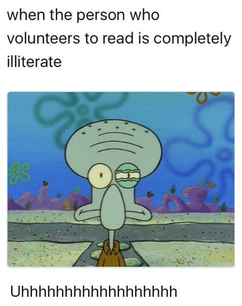 SpongeBob, Who, and Person: when the person who  volunteers to read is completely  illiterate