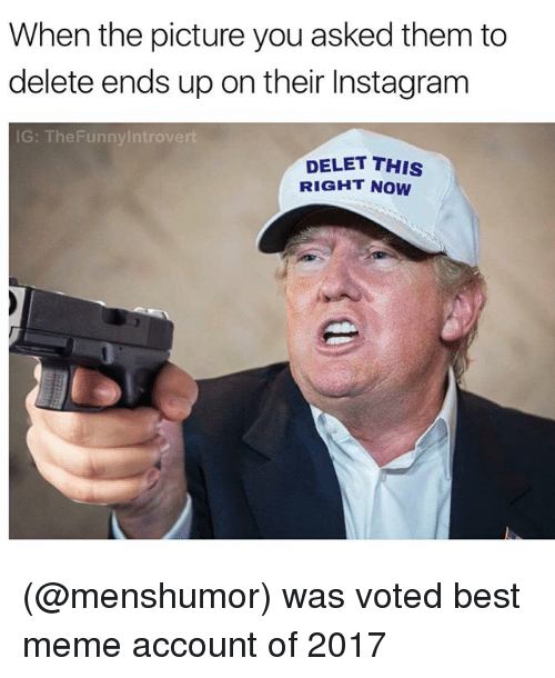 Deleters: When the picture you asked them to  delete ends up on their Instagram  IG: The Funny Introvert  DELET THIS  RIGHT NOW (@menshumor) was voted best meme account of 2017