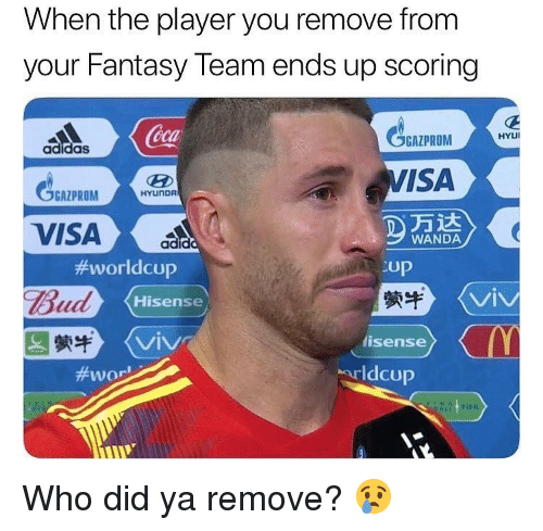 Adidas, Memes, and 🤖: When the player you remove from  your Fantasy Team ends up scoring  BAZPROM  VISA  Coca  HYUİ  adidas  GGAZPROMHrun  HYUNDR  万达  WANDA  #worldcup  Bud  蒙牛  Up  縈牛  lisense  Hisense  VIV  VIV  #wor  arldcup Who did ya remove? 😢