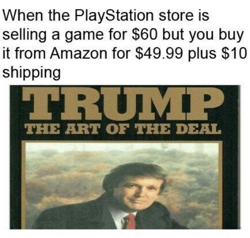 Amazon, PlayStation, and Game: When the PlayStation store is  selling a game for $60 but you buy  it from Amazon for $49.99 plus $10  shipping  TRUMP  THE ARTOF THE DEAL