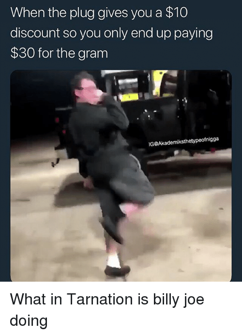 Funny, Joe, and You: When the plug gives you a $10  discount so you only end up paying  $30 for the gram  IG@Akademiksthetypeofnigga What in Tarnation is billy joe doing