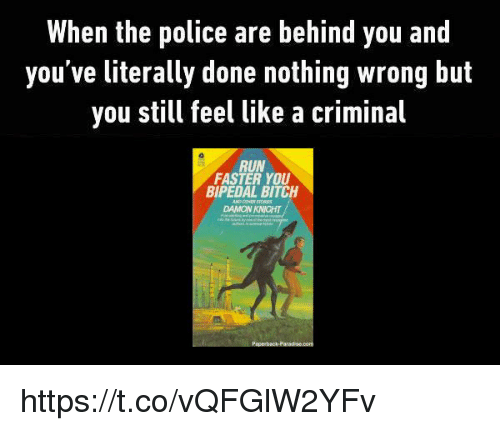 Bitch, Police, and Run: When the police are behind you and  you've literally done nothing wrong but  you still feel like a criminal  RUN  FASTER YOU  BIPEDAL BITCH  DAMON KNICHT https://t.co/vQFGlW2YFv