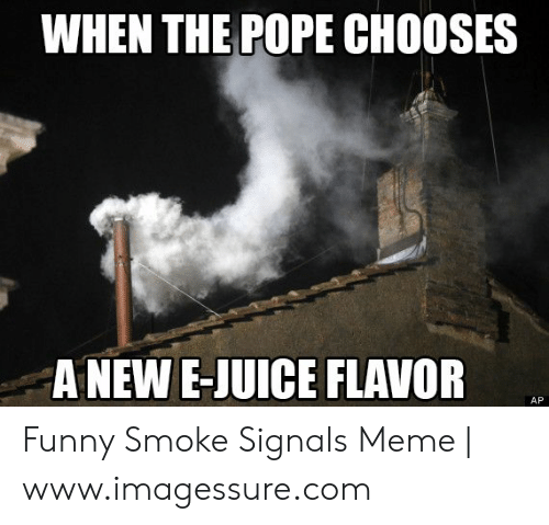 Smoke Signals Meme: WHEN THE POPE CHOOSES  ANEW E-JUICE FLAVOR  AP Funny Smoke Signals Meme | www.imagessure.com