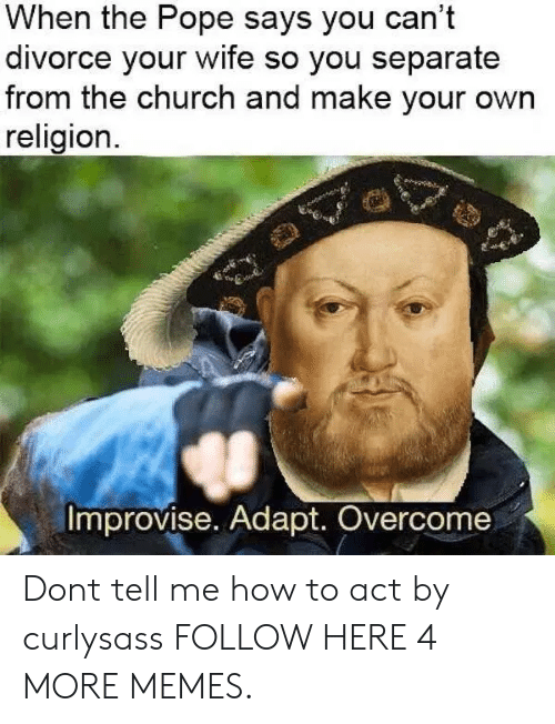 Adapte: When the Pope says you can't  divorce your wife so you separate  from the church and make your own  religion.  Improvise. Adapt. Overcome Dont tell me how to act by curlysass FOLLOW HERE 4 MORE MEMES.
