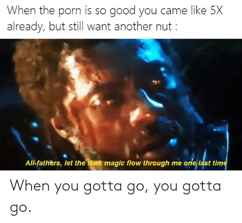 Good, Magic, and Porn: When the porn is so good you came like 5X  already, but still want another nut  All-fathers, let the dark magic flow through me one last time When you gotta go, you gotta go.