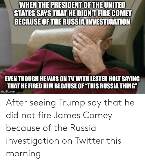 "Fire, Twitter, and Russia: WHEN THE PRESIDENT OF THE UNITED  STATES SAYS THAT HE DIDN'T FIRE COMEY  BECAUSE OFTHE RUSSIAINVESTIGATION  EVEN THOUGH HE WAS ON TV WITH LESTER HOLT SAYING  THAT HE FIRED HIM BECAUSE OF THIS RUSSIA THING""  imgflip.com After seeing Trump say that he did not fire James Comey because of the Russia investigation on Twitter this morning"