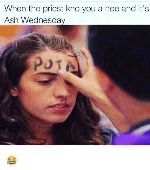 Ash Wednesday: When the priest kno you a hoe and it's  Ash Wednesday  POT e 😂