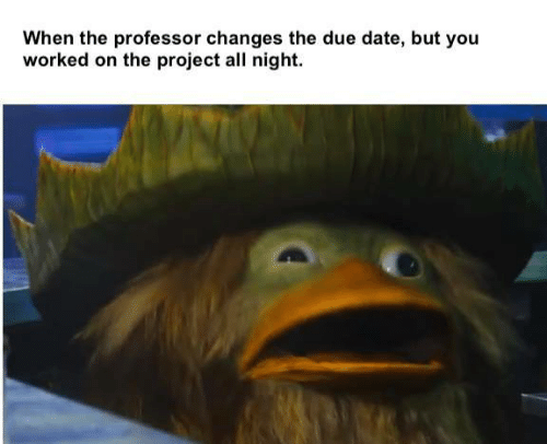 Date, Project, and Due Date: When the professor changes the due date, but you  worked on the project all night.
