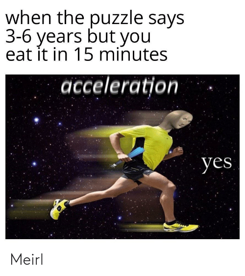 15 minutes: when the puzzle says  3-6 years but you  eat it in 15 minutes  acceleration  yes Meirl