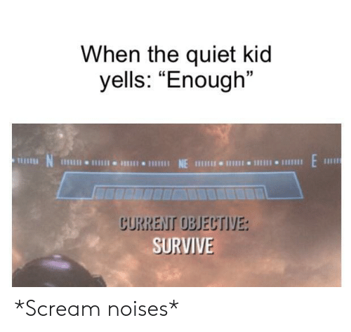 "Scream, Quiet, and Kid: When the quiet kid  yells: ""Enough""  E  NE  1Il11I 11  CURRENT OBJECTIVE:  SURVIVE *Scream noises*"