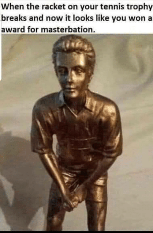 Tennis, Masterbation, and You: When the racket on your tennis trophy  breaks and now it looks like you won a  award for masterbation.