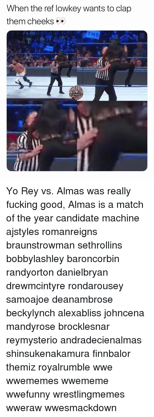 Fucking, Memes, and Rey: When the ref lowkey wants to clap  them cheeks  Hs  THS Yo Rey vs. Almas was really fucking good, Almas is a match of the year candidate machine ajstyles romanreigns braunstrowman sethrollins bobbylashley baroncorbin randyorton danielbryan drewmcintyre rondarousey samoajoe deanambrose beckylynch alexabliss johncena mandyrose brocklesnar reymysterio andradecienalmas shinsukenakamura finnbalor themiz royalrumble wwe wwememes wwememe wwefunny wrestlingmemes wweraw wwesmackdown