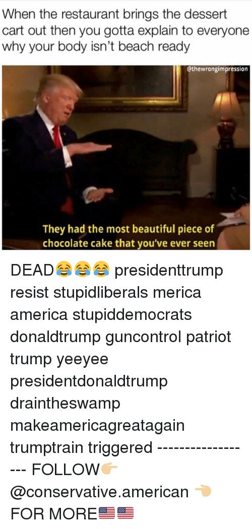 America, Beautiful, and Memes: When the restaurant brings the dessert  cart out then you gotta explain to everyone  why your body isn't beach ready  @thewrongimpression  They had the most beautiful piece of  chocolate cake that you've ever seen DEAD😂😂😂 presidenttrump resist stupidliberals merica america stupiddemocrats donaldtrump guncontrol patriot trump yeeyee presidentdonaldtrump draintheswamp makeamericagreatagain trumptrain triggered ------------------ FOLLOW👉🏼 @conservative.american 👈🏼 FOR MORE🇺🇸🇺🇸
