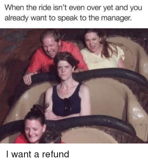 Speak, You, and Manager: When the ride isn't even over yet and you  already want to speak to the manager. I want a refund