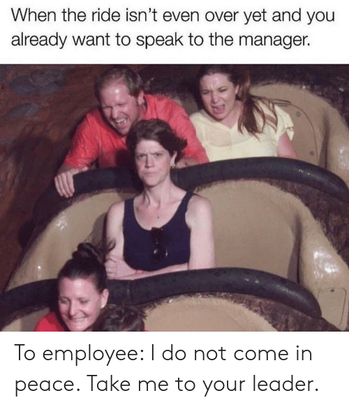 Peace, Speak, and You: When the ride isn't even over yet and you  already want to speak to the manager. To employee: I do not come in peace. Take me to your leader.