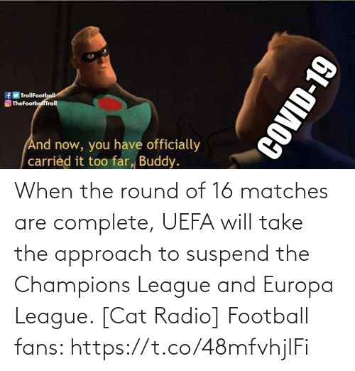 Complete: When the round of 16 matches are complete, UEFA will take the approach to suspend the Champions League and Europa League. [Cat Radio]  Football fans: https://t.co/48mfvhjIFi