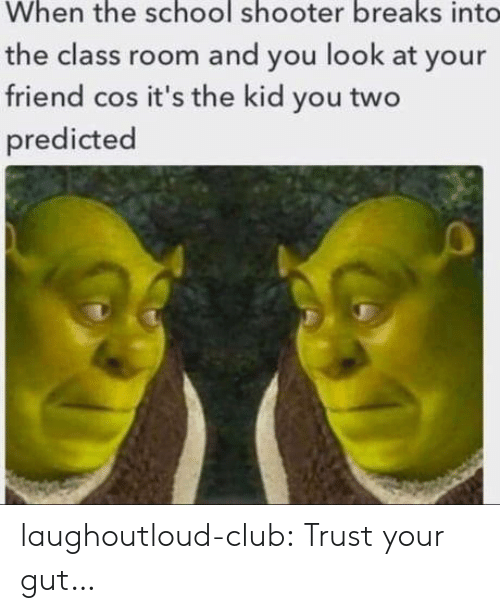 School Shooter: When the school shooter breaks int  the class room and you look at your  friend cos it's the kid you two  predicted laughoutloud-club:  Trust your gut…