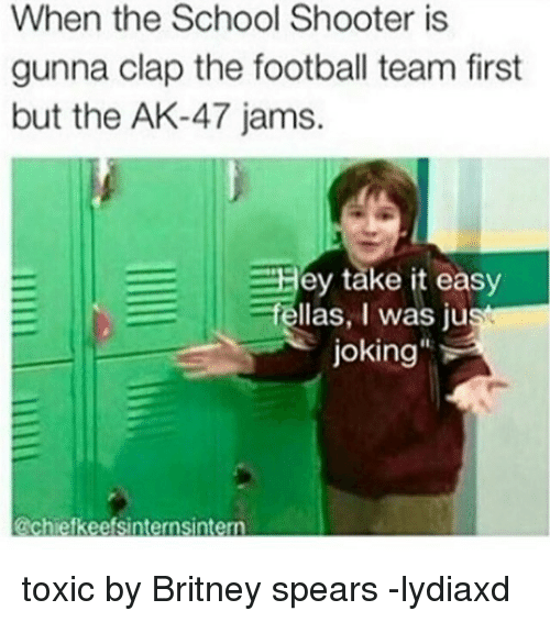 School Shooters: When the School Shooter is  gunna clap the football team first  but the AK-47 jams.  but the AK-4 jams.  ey take it easy  fellas, I was ju  joking  chiefkeefsinternsintern toxic by Britney spears -lydiaxd