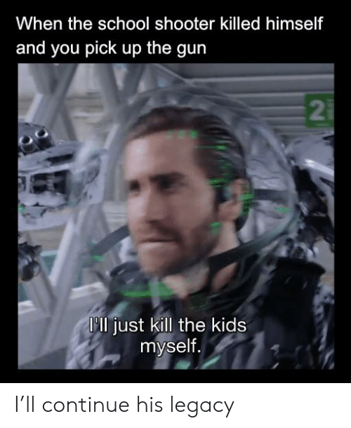Reddit, School, and Kids: When the school shooter killed himself  and you pick up the gun  2  P0 just kill the kids  myself. I'll continue his legacy