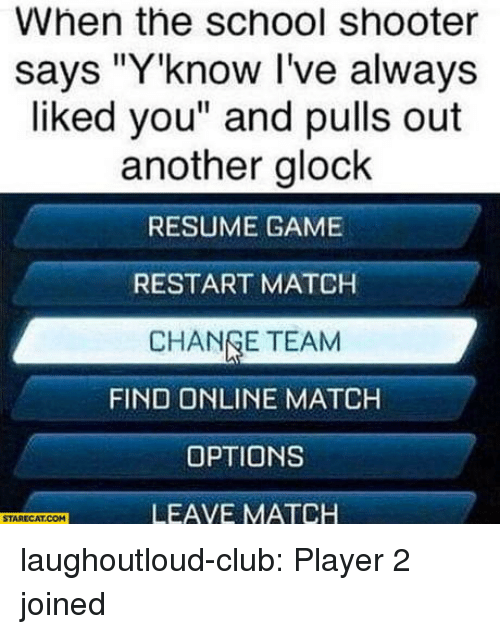 "School Shooter: When the school shooter  says ""Y'know I've always  liked you"" and pulls out  another glock  RESUME GAME  RESTART MATCH  CHANGE TEAM  FIND ONLINE MATCH  OPTIONS  LEAVE MATCH  STARECAT.COM laughoutloud-club:  Player 2 joined"