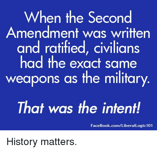 Facebook, Memes, and facebook.com: When the Second  Amendment was written  and ratified, civilians  had the exact same  weapons as the military  That was the intent!  FaceBook.com/LiberalLogic101 History matters.