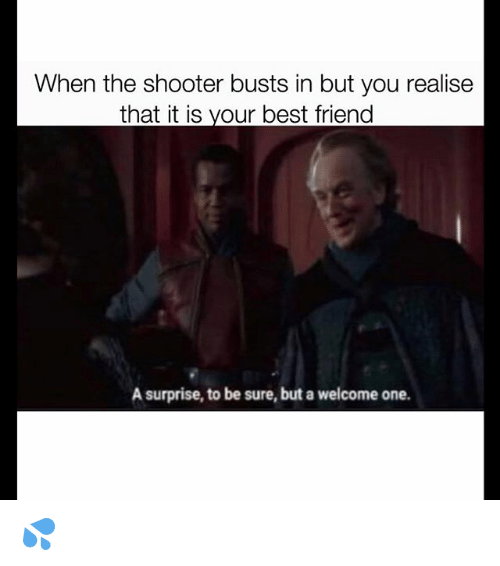Best Friend, Memes, and Best: When the shooter busts in but you realise  that it is vour best friend  A surprise, to be sure, but a welcome one. 💦